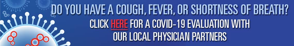 COVID-19 Evaluation. Fill out the form and we will connect you with one of our local physician partners